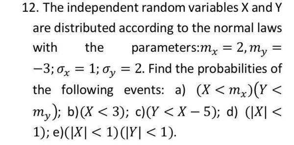 12. The independent random variables X and Y are distributed according to the normal laws with the parameters: = 2,m, = -3; = 1; 0., = 2. Find the probabilities