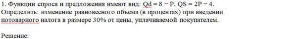 1. Функции спроса и предложения имеют вид: Qd = 8 − P, QS = 2P − 4. Определить: изменение равновесного объема (в процентах) при введении потоварного налога в р