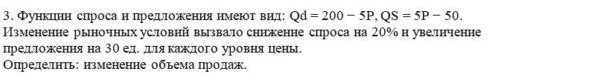 3. Функции спроса и предложения имеют вид: Qd = 200 − 5P, QS = 5P − 50. Изменение рыночных условий вызвало снижение спроса на 20% и увеличение предложения на 30