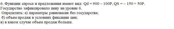 6. Функции спроса и предложения имеют вид: Qd = 900 – 100P, QS = – 150 + 50P. Государство зафиксировало цену на уровне 6. Определить: а) параметры равновесия б