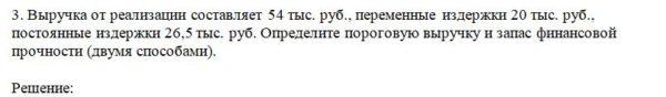 3. Выручка от реализации составляет 54 тыс. руб., переменные издержки 20 тыс. руб., постоянные издержки 26,5 тыс. руб. Определите пороговую выручку и запас фина