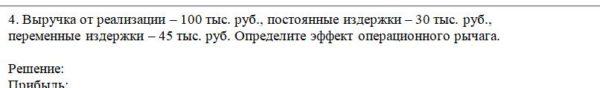 4. Выручка от реализации – 100 тыс. руб., постоянные издержки – 30 тыс. руб., переменные издержки – 45 тыс. руб. Определите эффект операционного рычага.