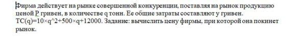 Фирма действует на рынке совершенной конкуренции, поставляя на рынок продукцию ценой Р гривен, в количестве q тонн. Ее общие затраты составляют у гривен. ТС(q)=