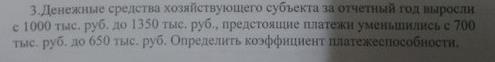 Денежные средства хозяйствующего субъекта за отчетный год выросли с 1000 тыс, руб. до 1350 тыс. руб. , предстоящие платежи уменьшились с 700 тыс. руб, до 650 ты
