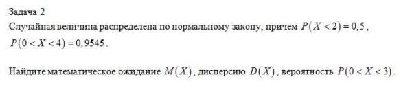 Задача 2 Случайная величина распределена по нормальному закону, причем , . Найдите математическое ожидание , дисперсию , вероятность .