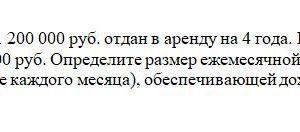 Автомобиль стоимостью 1 200 000 руб. отдан в аренду на 4 года. Его остаточная стоимость составит 900 000 руб. Определите размер ежемесячной арендной платы (кото