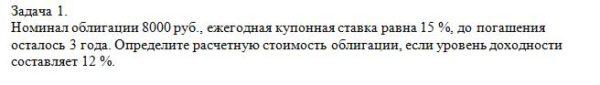 Номинал облигации 8000 руб., ежегодная купонная ставка равна 15 %, до погашения осталось 3 года. Определите расчетную стоимость облигации, если уровень доходнос