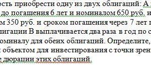 40 Вы имеете возможность приобрести одну из двух облигаций: A или B. Бескупонная облигация А со сроком до погашения 6 лет и номиналом 650 руб. и продается за 26