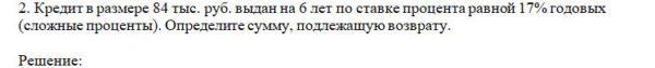2. Кредит в размере 84 тыс. руб. выдан на 6 лет по ставке процента равной 17% годовых (сложные проценты). Определите сумму, подлежащую возврату.