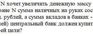 Центральный банк страны N хочет увеличить денежную массу в экономике на 50 млрд. рублей. Известно, что в стране N сумма наличных на руках составляет 300 млрд. р