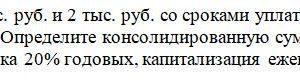 Платежи в 1 тыс. руб. и 2 тыс. руб. со сроками уплаты 2 и 3 года объединяются в один со сроком 2,5 года. Определите консолидированную сумму долга, если использу
