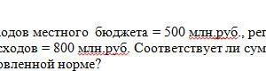 Сумма закрепленных доходов местного бюджета = 500 млн.руб., регулирующих доходов = 240 млн.руб., сумма расходов = 800 млн.руб. Соответствует ли сумма дефицита