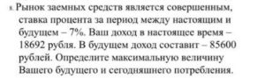 Рынок заемных средств является совершенным, ставка процента за период между настоящим и будущим 7%. Ваш доход в настоящее время 18692 рубля. В будущем доход сос
