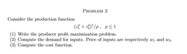 Consider the production function (zf+z2)'/p, p$1 (1) Write the producer profit maximization problem. (2) Compute the demand for inputs. Price of inputs are resp
