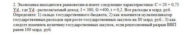 2. Экономика находится в равновесии и имеет следующие характеристики: C = 20 + 0,75 Yd , где Yd - располагаемый доход; I = 380, G =400, t = 0,2. Все расходы в м