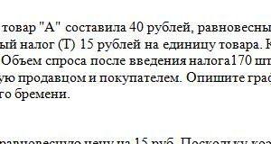 """Цена равновесия (Р1) на товар """"А"""" составила 40 рублей, равновесный объем (Q1) составил 200штук. Введен акцизный налог (Т) 15 рублей на единицу товара. Коэффицие"""