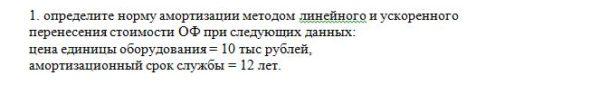1. определите норму амортизации методом линейного и ускоренного перенесения стоимости ОФ при следующих данных: цена единицы оборудования = 10 тыс рублей, аморт