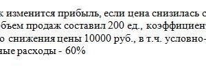Задача: Определите, как изменится прибыль, если цена снизилась с 12000руб. до 9000 руб., первоначальный объем продаж составил 200 ед., коэффициент эластичности