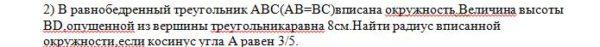 2) В равнобедренный треугольник ABC(AB=BC)вписана окружность.Величина высоты BD,опущенной из вершины треугольникаравна 8см.Найти радиус вписанной окружности,есл
