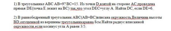 1) В треугольнике ABC AB=9? BC=15. Из точки D,взятой на стороне AC,проведена прямая DE(точка E лежит на BC) так,что угол DEC=углу A. Найти DC, если DE=6. 2) В р